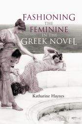 Fashioning the Feminine in the Greek Novel by Katharine Haynes
