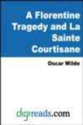 A Florentine Tragedy and La Sainte Courtisane by Oscar Wilde