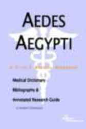 Aedes Aegypti - A Medical Dictionary, Bibliography, and Annotated Research Guide to Internet References