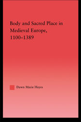 Body and Sacred Place in Medieval Europe, 1100–1389 by Dawn Marie Hayes