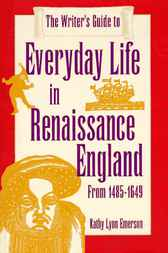 The Writer's Guide to Everyday Life in Renaissance England by Kathy Lynn Emerson