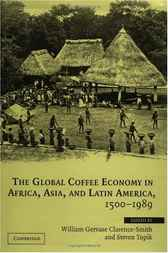 The Global Coffee Economy in Africa, Asia, and Latin America, 1500–1989 by William Gervase Clarence-Smith
