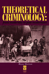 Theoretical Criminology from Modernity to Post-Modernism by Wayne Morrison