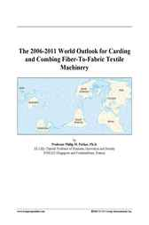 The 2006-2011 World Outlook for Carding and Combing Fiber-To-Fabric Textile Machinery by Philip M. Parker