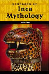 Handbook of Inca Mythology by Paul Steele