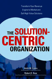 The Solution-Centric Organization by Keith M. Eades