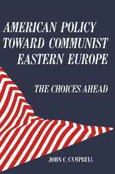 American Policy Toward Communist Eastern Europe by John C. Campbell
