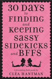 30 Days to Finding and Keeping Sassy Sidekicks and BFFs by Clea Hantman