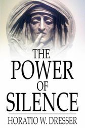 The Power of Silence by Horatio W. Dresser
