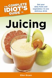 The Complete Idiot's Guide to Juicing by Ellen Brown