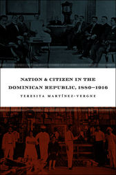 Nation and Citizen in the Dominican Republic, 1880-1916 by Teresita Martínez-Vergne