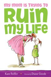 My Mom Is Trying to Ruin My Life by Kate Feiffer