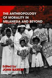 The Anthropology of Morality in Melanesia and Beyond by John Barker