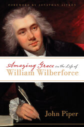 Amazing Grace in the Life of William Wilberforce (Foreword by Jonathan Aitken) by John Piper