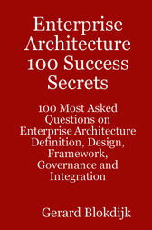 Enterprise Architecture 100 Success Secrets - 100 Most Asked Questions on Enterprise Architecture Definition, Design, Framework, Governance and Integration by Gerard Blokdijk