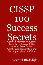 CISSP 100 Success Secrets - Certified Information Systems Security Professional; The Missing Exam Study, Certification Preparation and Security Application Guide by Gerard Blokdijk