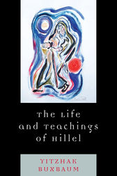 The Life and Teachings of Hillel by Yitzhak Buxbaum
