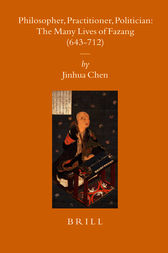 Philosopher, Practitioner, Politician: the Many Lives of Fazang (643-712) by Jinhua Chen