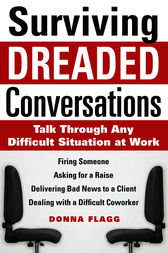 Surviving Dreaded Conversations: How to Talk Through Any Difficult Situation at Work by Donna Flagg