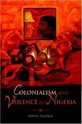 Colonialism and Violence in Nigeria by Toyin Falola