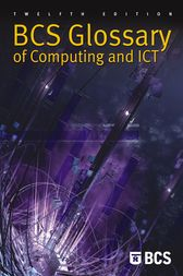 BCS Glossary of Computing and ICT by BCS Education and Training Expert Panel;  Arnold Burdett;  Diana Burkhardt;  Aline Cumming;  Alan Hunter;  Frank Hurvid;  John Jaworski;  Thomas Ng;  Marianne Scheer;  John Southall;  Alfred Vella