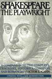 Shakespeare the Playwright: A Companion to the Complete Tragedies, Histories, Comedies, and Romances^LUpdated, with a new Introduction by Victor Cahn
