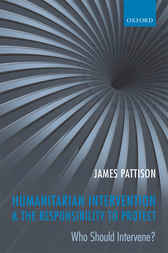 Humanitarian Intervention and the Responsibility To Protect by James Pattison