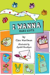 I Wanna Make Gifts by Clea Hantman