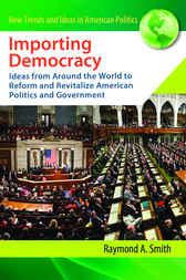Importing Democracy: Ideas from Around the World to Reform and Revitalize American Politics and Government by Raymond Smith