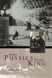 When Physics Became King by Iwan Rhys Morus