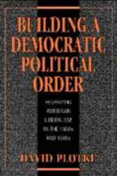 Building a Democratic Political Order by David Plotke