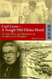 Carl Crow - A Tough Old China Hand by Paul French