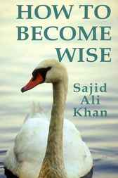 How to Become Wise by Sajid Ali Khan