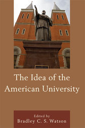 The Idea of the American University by Bradley C.S. Watson