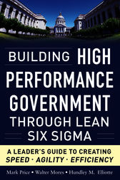 Building High Performance Government Through Lean Six Sigma:  A Leader's Guide to Creating Speed, Agility, and Efficiency by Mark Price