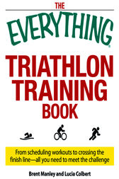 The Everything Triathlon Training Book by Brent Manley