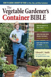 The Vegetable Gardener's Container Bible by Edward C. Smith