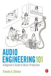 Audio Engineering 101 by Tim Dittmar