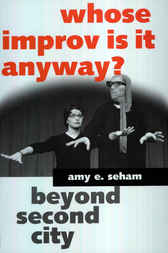 Whose Improv Is It Anyway? Beyond Second City by Amy E. Seham