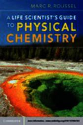 A Life Scientist's Guide to Physical Chemistry by Marc R. Roussel