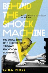Behind the Shock Machine: the untold story of the notorious Milgram psychology experiments by Gina Perry