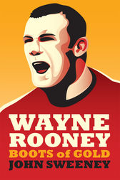 Wayne Rooney: Boots of Gold by John Sweeney