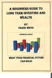 A Beginners Guide to Long Term Investing and Wealth by Frank White