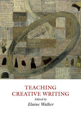 Teaching Creative Writing: Practical Approaches by Elaine Walker