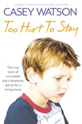 Too Hurt to Stay: The True Story of a Troubled Boys Desperate Search for a Loving Home