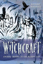 Witchcraft: Ancient Origins to the Present Day by Richard Marshall