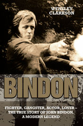 Bindon: Fighter, Gangster, Lover - The True Story of John Bindon, a Modern Legend by Wensley Clarkson