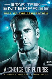 Star Trek: Enterprise: Rise of the Federation: A Choice of Futures by Christopher L. Bennett