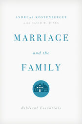 Marriage and the Family by Andreas J. Kostenberger