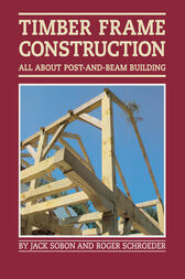 Timber Frame Construction by Jack A. Sobon